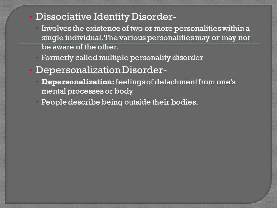 Dissociative Identity Disorder-  Involves the existence of two or more personalities within a single individual. The various personalities may or may