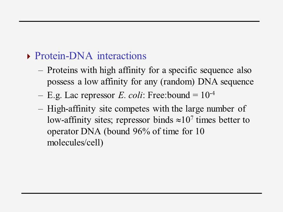  Protein-DNA interactions –Proteins with high affinity for a specific sequence also possess a low affinity for any (random) DNA sequence –E.g.