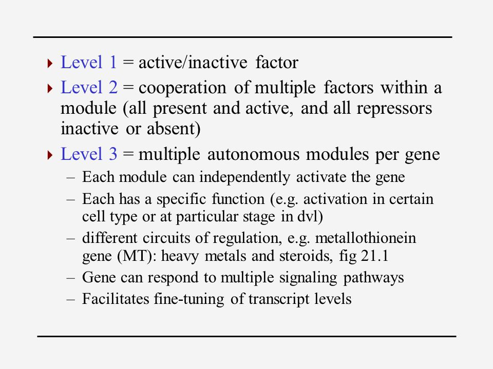 Level 1 = active/inactive factor  Level 2 = cooperation of multiple factors within a module (all present and active, and all repressors inactive or absent)  Level 3 = multiple autonomous modules per gene –Each module can independently activate the gene –Each has a specific function (e.g.
