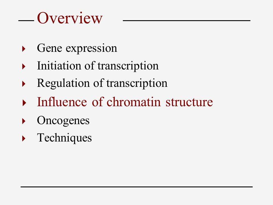 Overview  Gene expression  Initiation of transcription  Regulation of transcription  Influence of chromatin structure  Oncogenes  Techniques