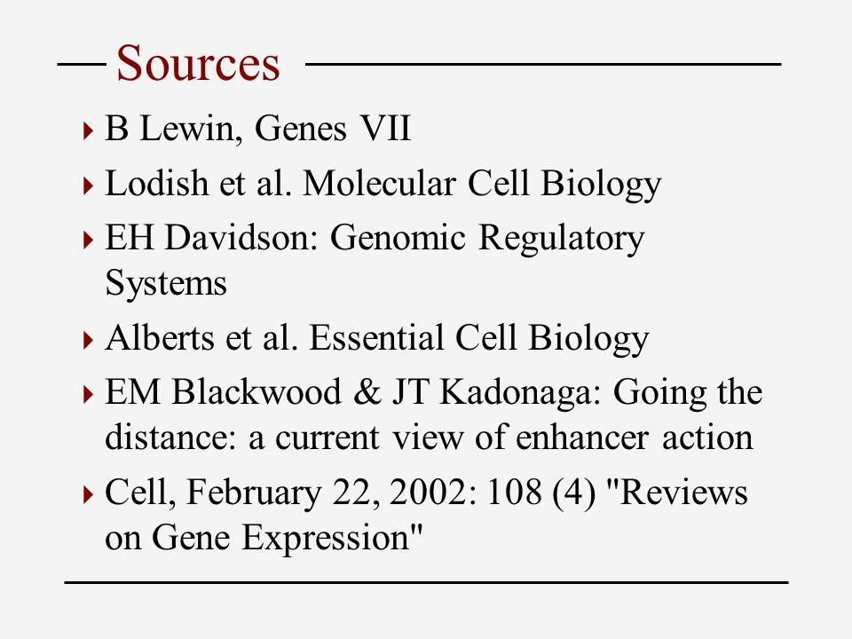 Sources  B Lewin, Genes VII  Lodish et al. Molecular Cell Biology  EH Davidson: Genomic Regulatory Systems  Alberts et al. Essential Cell Biology