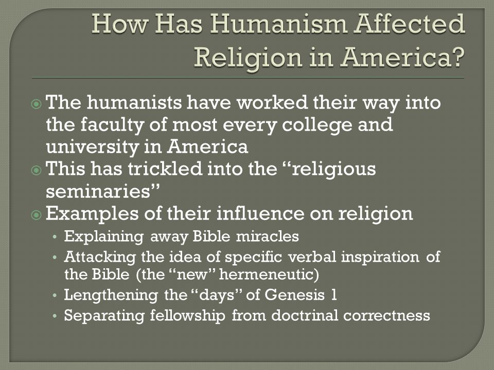  The humanists have worked their way into the faculty of most every college and university in America  This has trickled into the religious seminaries  Examples of their influence on religion Explaining away Bible miracles Attacking the idea of specific verbal inspiration of the Bible (the new hermeneutic) Lengthening the days of Genesis 1 Separating fellowship from doctrinal correctness