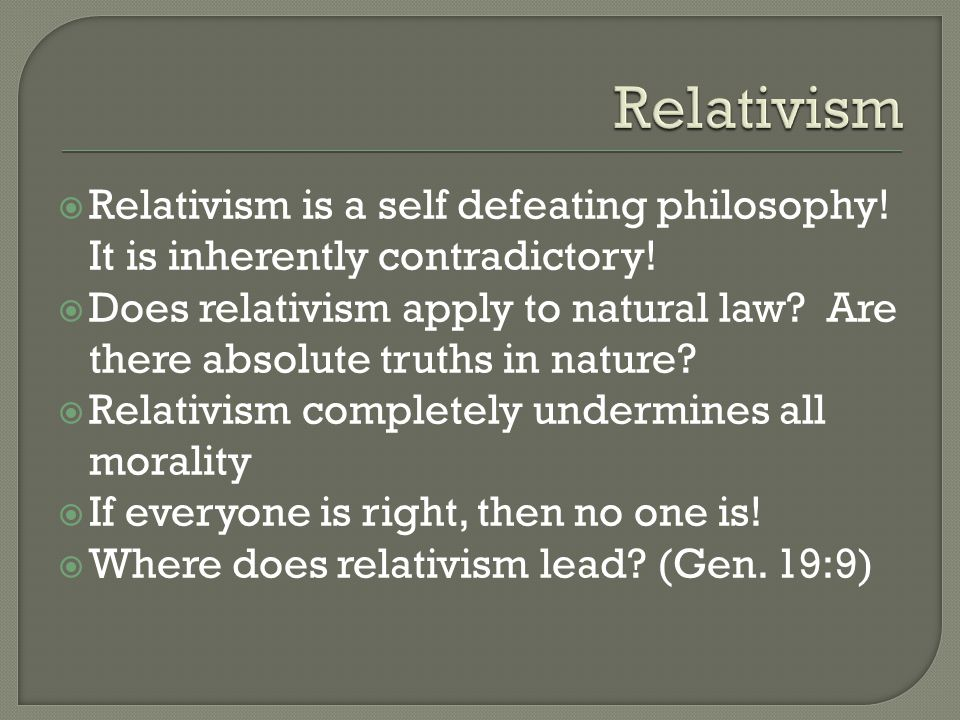  Relativism is a self defeating philosophy! It is inherently contradictory!  Does relativism apply to natural law? Are there absolute truths in natu