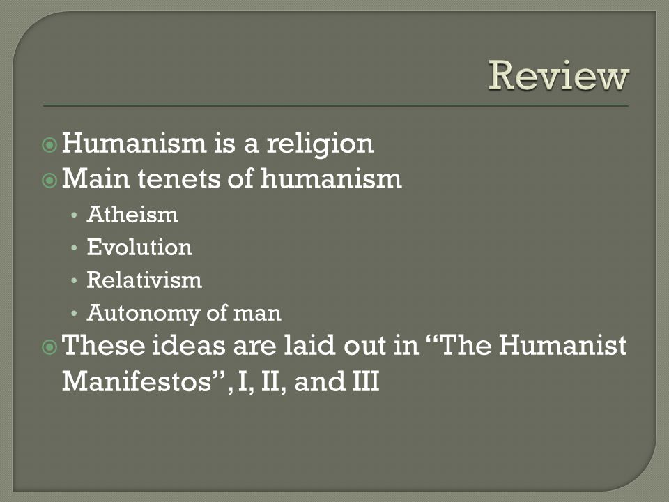 " Humanism is a religion  Main tenets of humanism Atheism Evolution Relativism Autonomy of man  These ideas are laid out in ""The Humanist Manifestos"