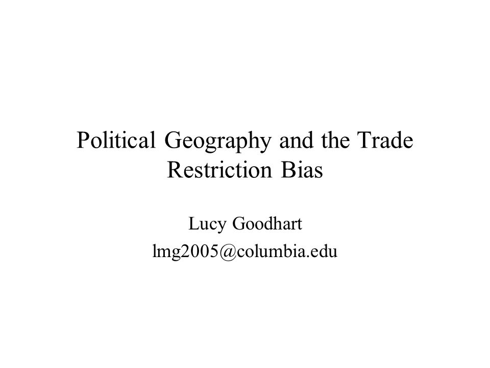 Political Geography and the Trade Restriction Bias Lucy Goodhart lmg2005@columbia.edu