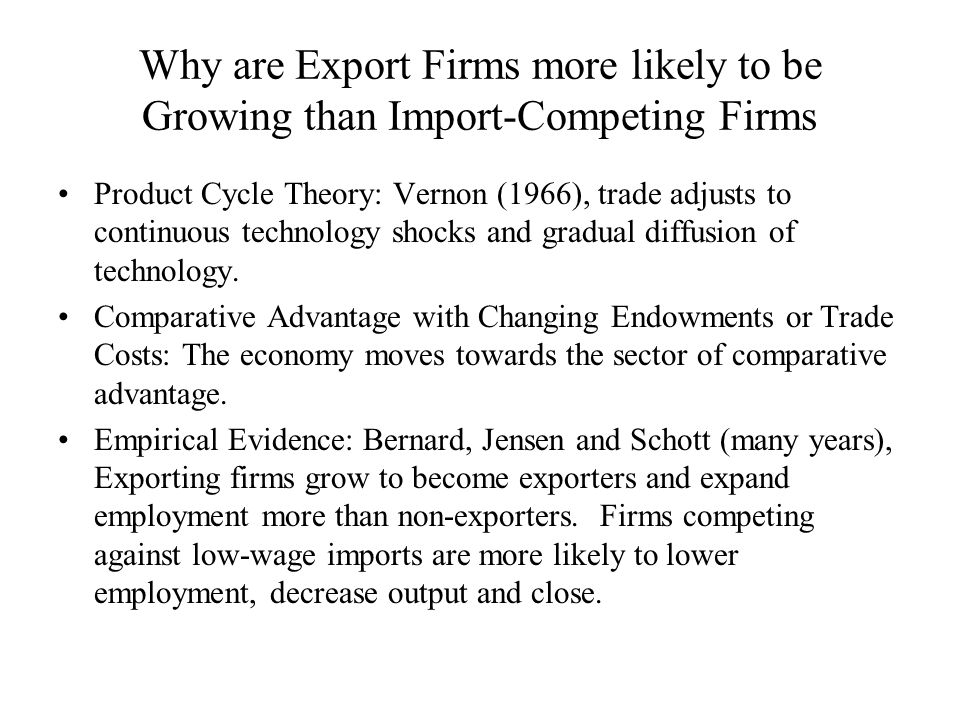 Why are Export Firms more likely to be Growing than Import-Competing Firms Product Cycle Theory: Vernon (1966), trade adjusts to continuous technology shocks and gradual diffusion of technology.