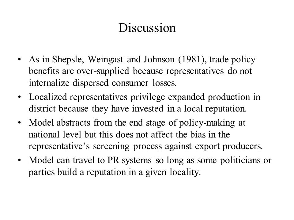 Discussion As in Shepsle, Weingast and Johnson (1981), trade policy benefits are over-supplied because representatives do not internalize dispersed consumer losses.