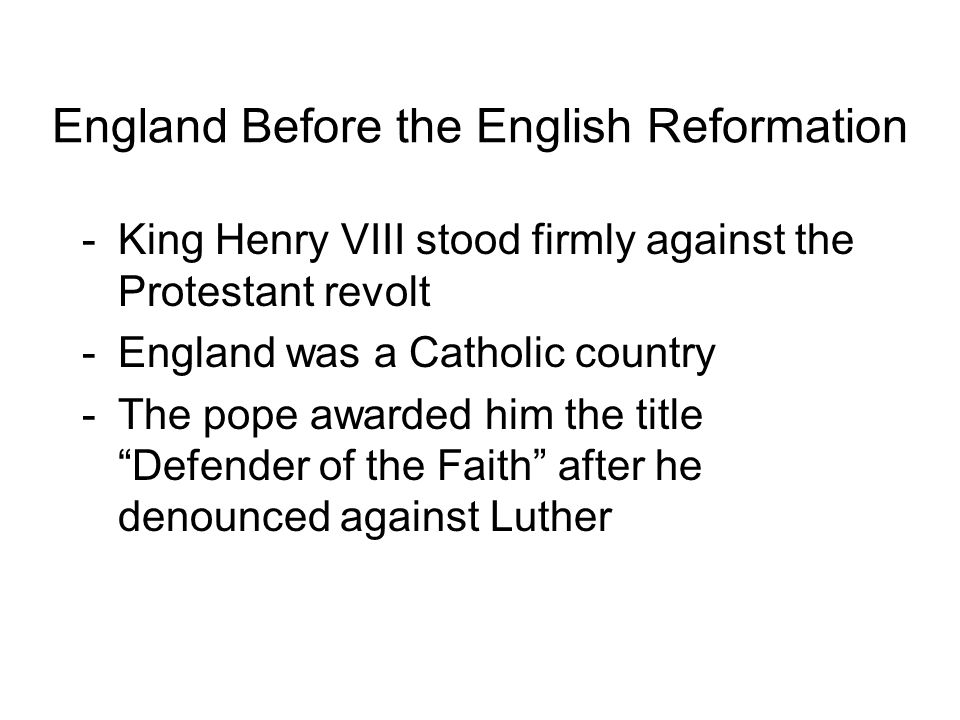England Before the English Reformation -King Henry VIII stood firmly against the Protestant revolt -England was a Catholic country -The pope awarded him the title Defender of the Faith after he denounced against Luther