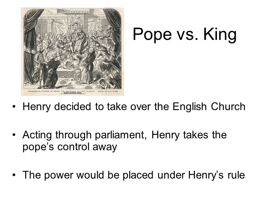 Pope vs. King Henry decided to take over the English Church Acting through parliament, Henry takes the pope's control away The power would be placed u