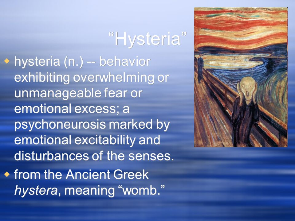 """Hysteria""  hysteria (n.) -- behavior exhibiting overwhelming or unmanageable fear or emotional excess; a psychoneurosis marked by emotional excitabi"