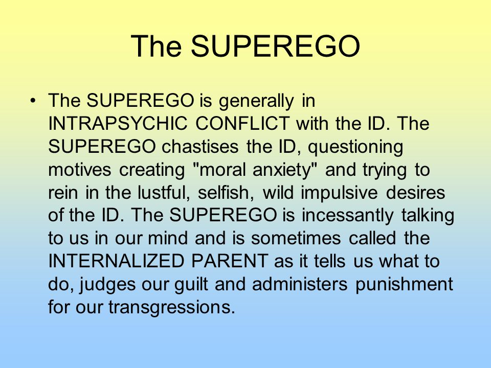 The SUPEREGO The SUPEREGO is generally in INTRAPSYCHIC CONFLICT with the ID.