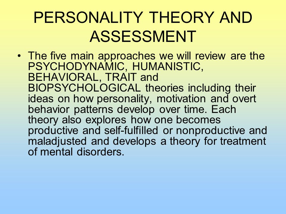 PERSONALITY THEORY AND ASSESSMENT The five main approaches we will review are the PSYCHODYNAMIC, HUMANISTIC, BEHAVIORAL, TRAIT and BIOPSYCHOLOGICAL theories including their ideas on how personality, motivation and overt behavior patterns develop over time.