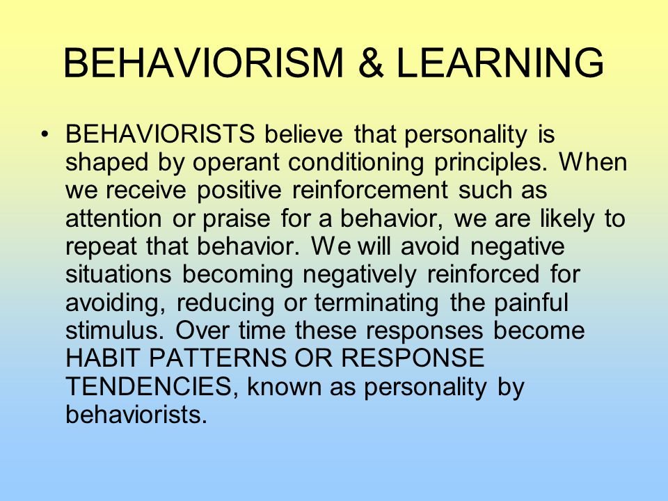 BEHAVIORISM & LEARNING BEHAVIORISTS believe that personality is shaped by operant conditioning principles.