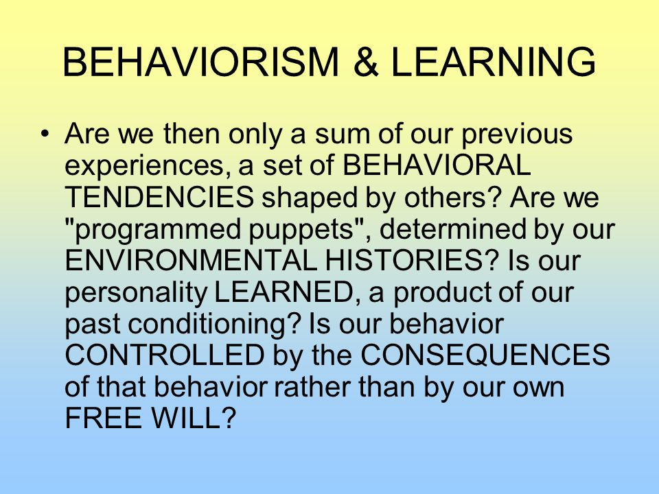 BEHAVIORISM & LEARNING Are we then only a sum of our previous experiences, a set of BEHAVIORAL TENDENCIES shaped by others.