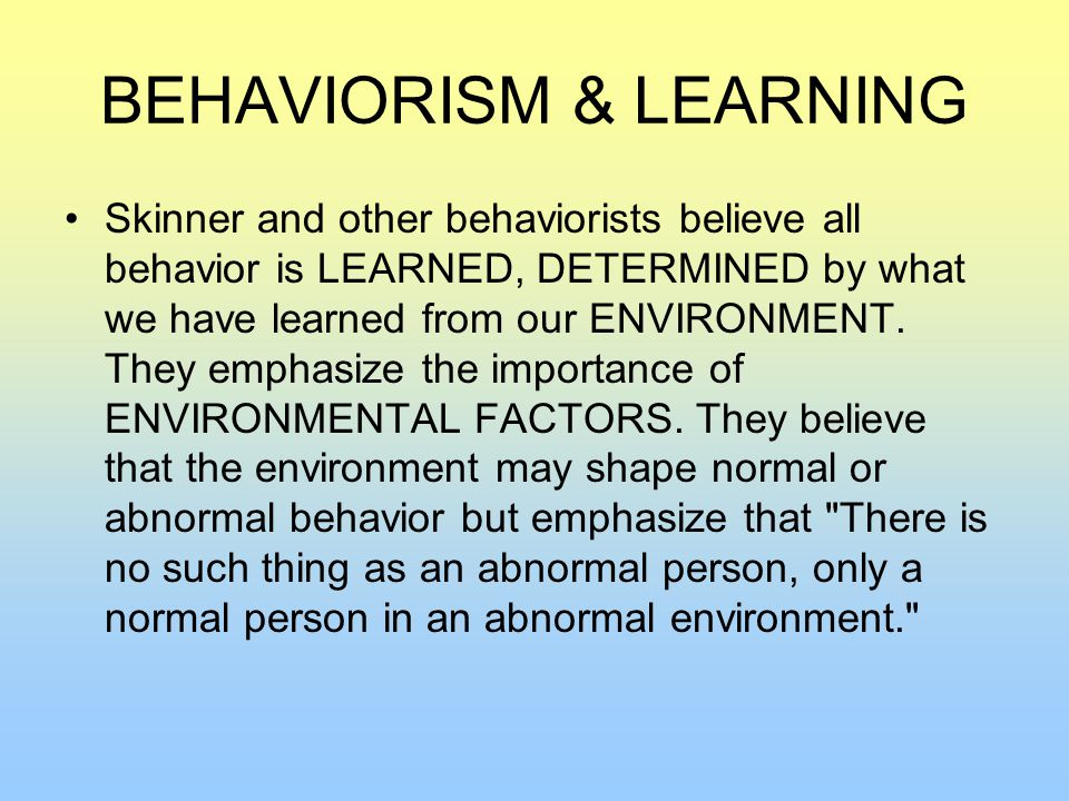 BEHAVIORISM & LEARNING Skinner and other behaviorists believe all behavior is LEARNED, DETERMINED by what we have learned from our ENVIRONMENT.