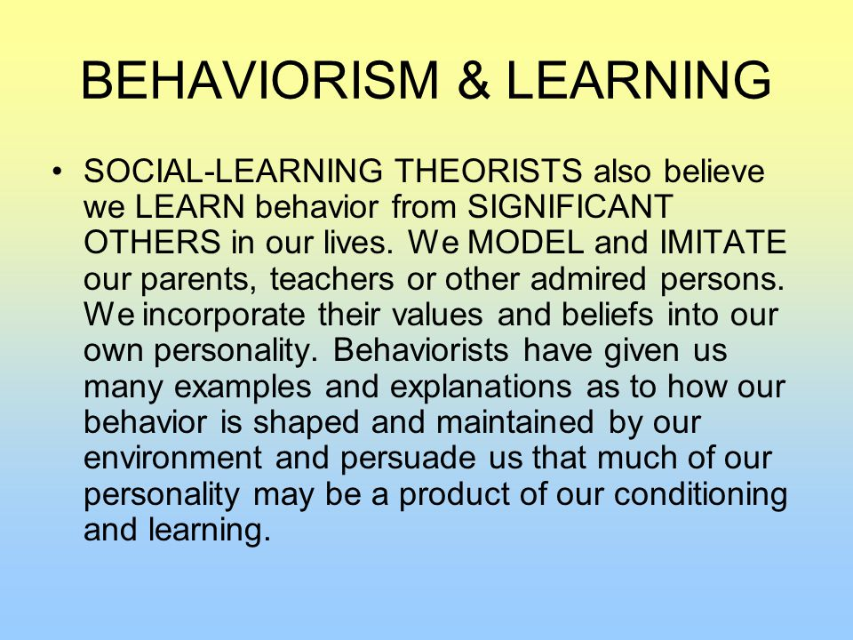 BEHAVIORISM & LEARNING SOCIAL-LEARNING THEORISTS also believe we LEARN behavior from SIGNIFICANT OTHERS in our lives.