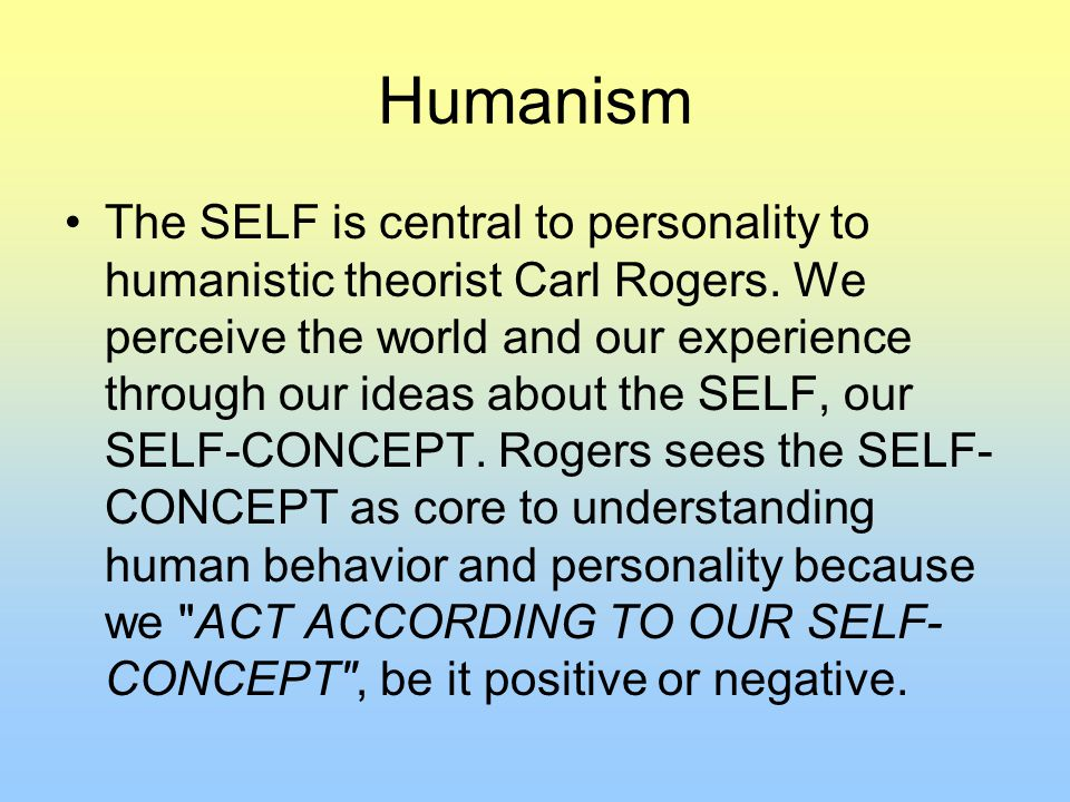 Humanism The SELF is central to personality to humanistic theorist Carl Rogers.
