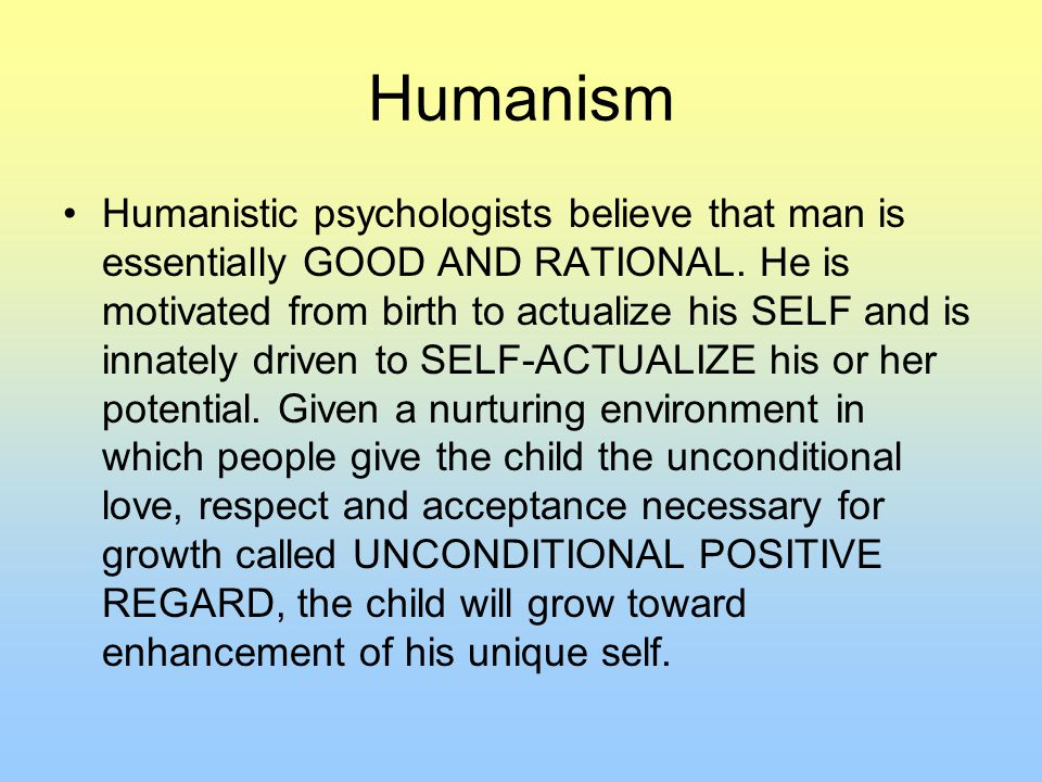 Humanism Humanistic psychologists believe that man is essentially GOOD AND RATIONAL.