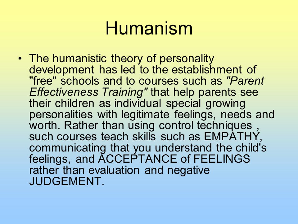 Humanism The humanistic theory of personality development has led to the establishment of free schools and to courses such as Parent Effectiveness Training that help parents see their children as individual special growing personalities with legitimate feelings, needs and worth.