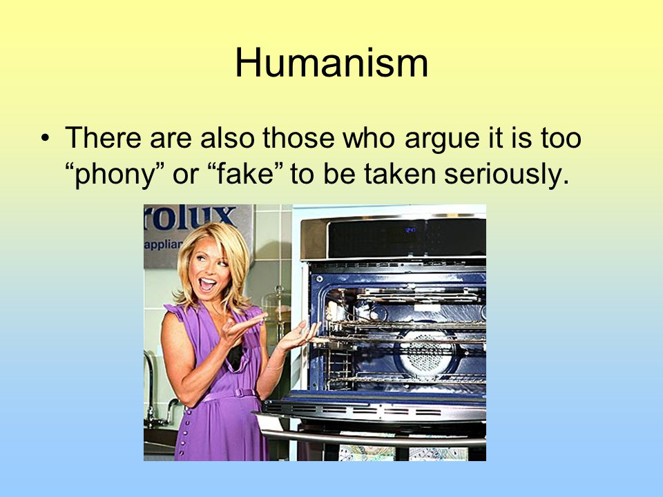 Humanism There are also those who argue it is too phony or fake to be taken seriously.