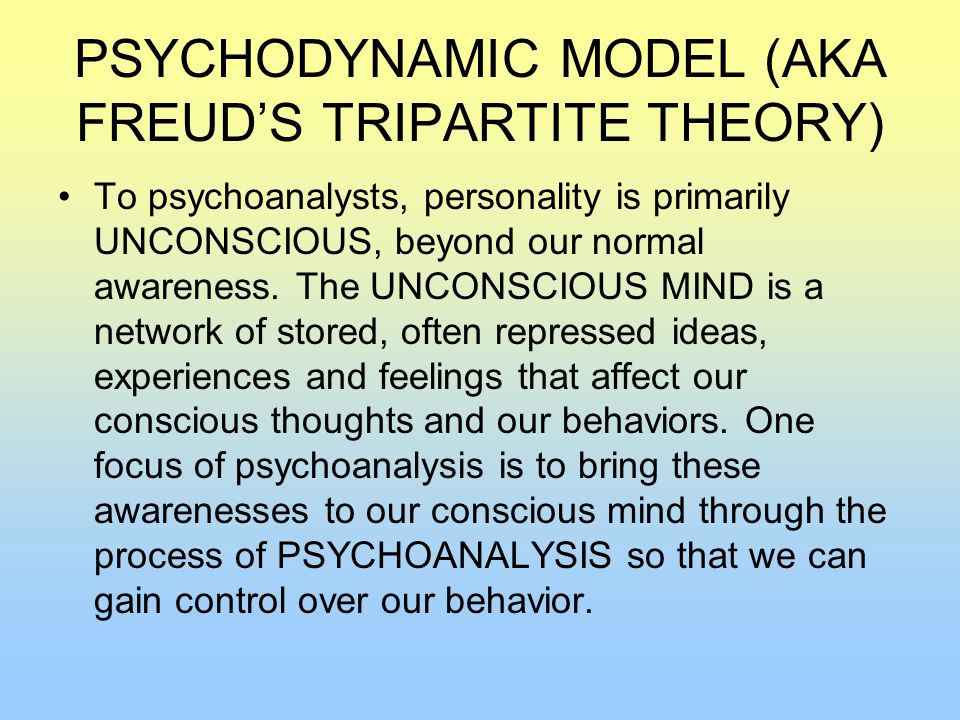 PSYCHODYNAMIC MODEL (AKA FREUD'S TRIPARTITE THEORY) To psychoanalysts, personality is primarily UNCONSCIOUS, beyond our normal awareness.