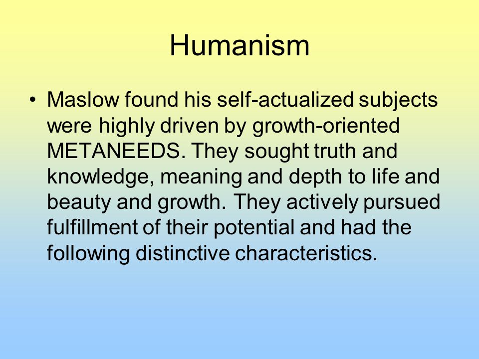 Humanism Maslow found his self-actualized subjects were highly driven by growth-oriented METANEEDS.