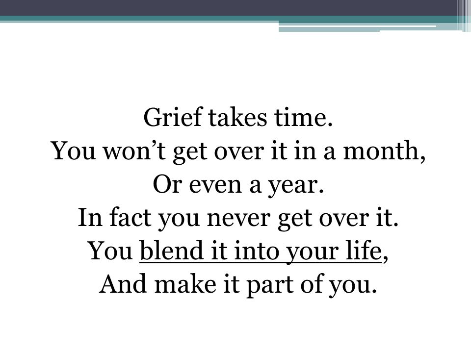 Grief takes time. You won't get over it in a month, Or even a year.