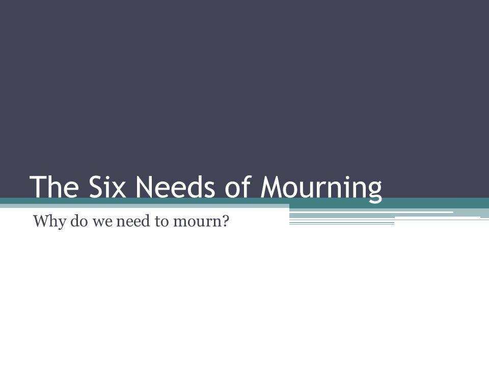 The Six Needs of Mourning Why do we need to mourn