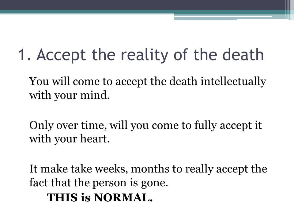 1. Accept the reality of the death You will come to accept the death intellectually with your mind.