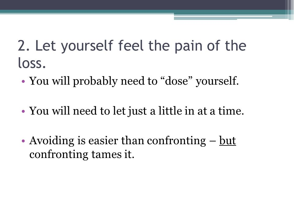 2. Let yourself feel the pain of the loss. You will probably need to dose yourself.