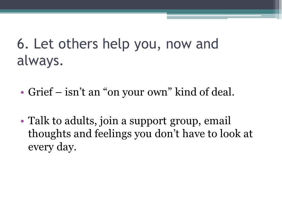 6. Let others help you, now and always. Grief – isn't an on your own kind of deal.