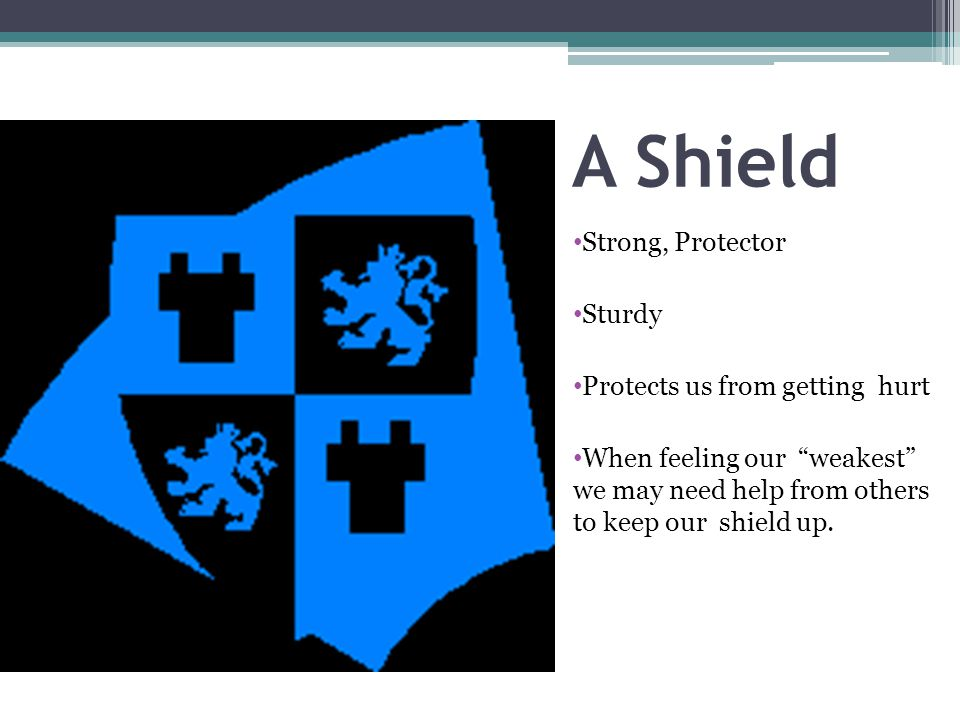A Shield Strong, Protector Sturdy Protects us from getting hurt When feeling our weakest we may need help from others to keep our shield up.