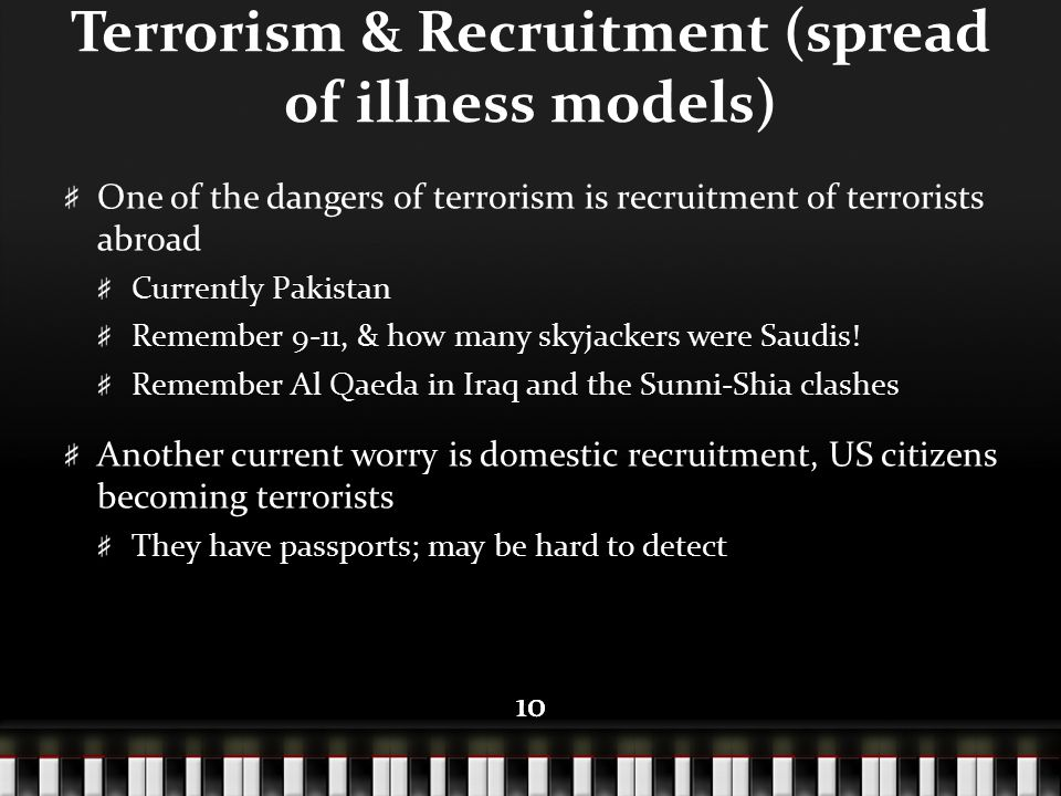 10 Terrorism & Recruitment (spread of illness models) One of the dangers of terrorism is recruitment of terrorists abroad Currently Pakistan Remember