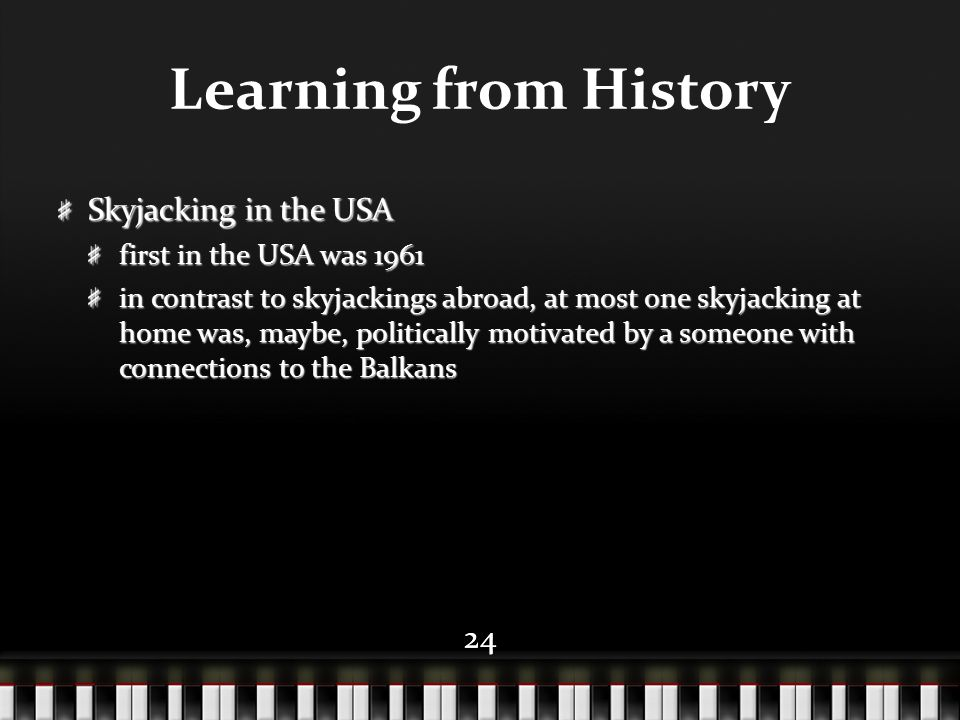 24 Learning from History Skyjacking in the USA first in the USA was 1961 in contrast to skyjackings abroad, at most one skyjacking at home was, maybe,
