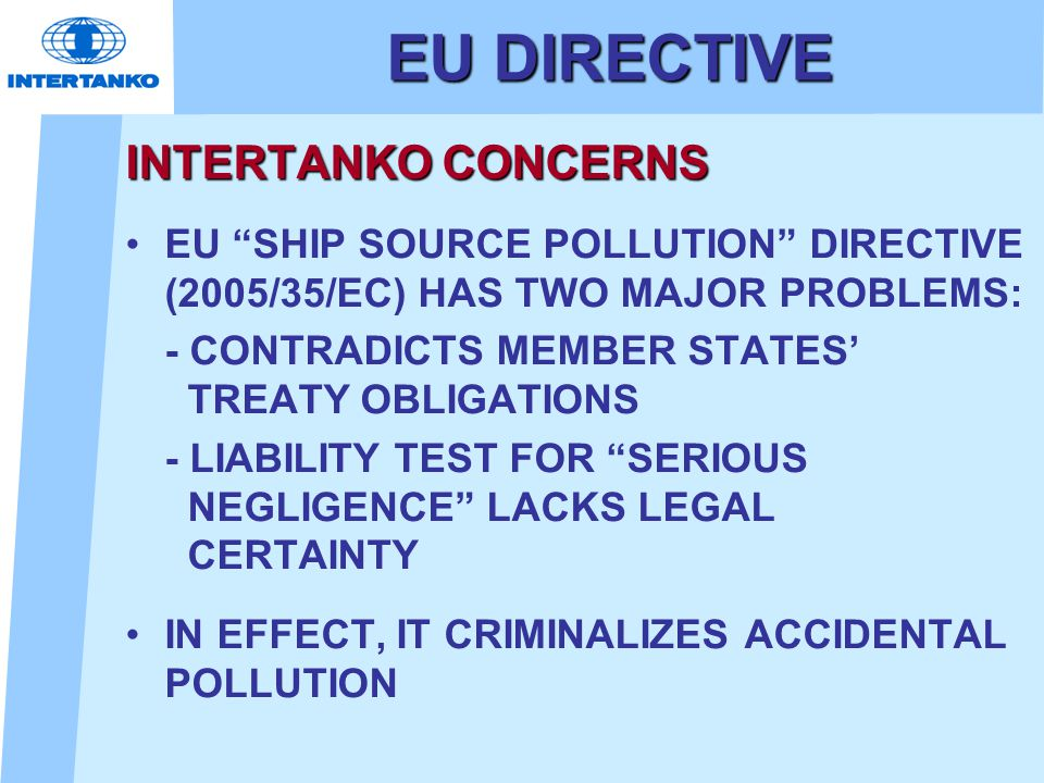 EU DIRECTIVE INTERTANKO CONCERNS EU SHIP SOURCE POLLUTION DIRECTIVE (2005/35/EC) HAS TWO MAJOR PROBLEMS: - CONTRADICTS MEMBER STATES' TREATY OBLIGATIONS - LIABILITY TEST FOR SERIOUS NEGLIGENCE LACKS LEGAL CERTAINTY IN EFFECT, IT CRIMINALIZES ACCIDENTAL POLLUTION