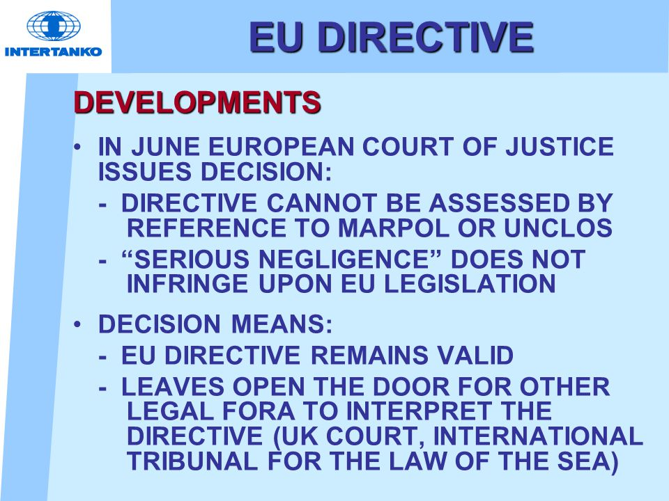 EU DIRECTIVE DEVELOPMENTS IN JUNE EUROPEAN COURT OF JUSTICE ISSUES DECISION: - DIRECTIVE CANNOT BE ASSESSED BY REFERENCE TO MARPOL OR UNCLOS - SERIOUS NEGLIGENCE DOES NOT INFRINGE UPON EU LEGISLATION DECISION MEANS: - EU DIRECTIVE REMAINS VALID - LEAVES OPEN THE DOOR FOR OTHER LEGAL FORA TO INTERPRET THE DIRECTIVE (UK COURT, INTERNATIONAL TRIBUNAL FOR THE LAW OF THE SEA)