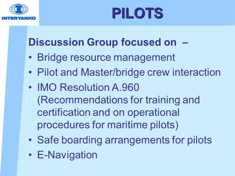 PILOTS Discussion Group focused on – Bridge resource management Pilot and Master/bridge crew interaction IMO Resolution A.960 (Recommendations for training and certification and on operational procedures for maritime pilots) Safe boarding arrangements for pilots E-Navigation