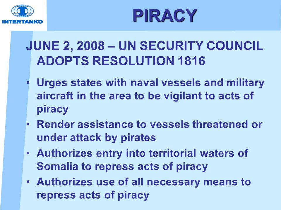 PIRACY JUNE 2, 2008 – UN SECURITY COUNCIL ADOPTS RESOLUTION 1816 Urges states with naval vessels and military aircraft in the area to be vigilant to a