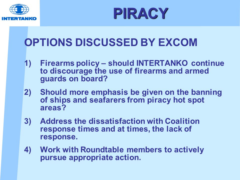 PIRACY OPTIONS DISCUSSED BY EXCOM 1) Firearms policy – should INTERTANKO continue to discourage the use of firearms and armed guards on board.
