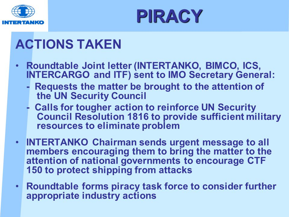 PIRACY ACTIONS TAKEN Roundtable Joint letter (INTERTANKO, BIMCO, ICS, INTERCARGO and ITF) sent to IMO Secretary General: - Requests the matter be brou