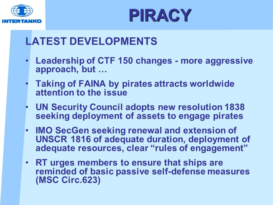 PIRACY LATEST DEVELOPMENTS Leadership of CTF 150 changes - more aggressive approach, but … Taking of FAINA by pirates attracts worldwide attention to
