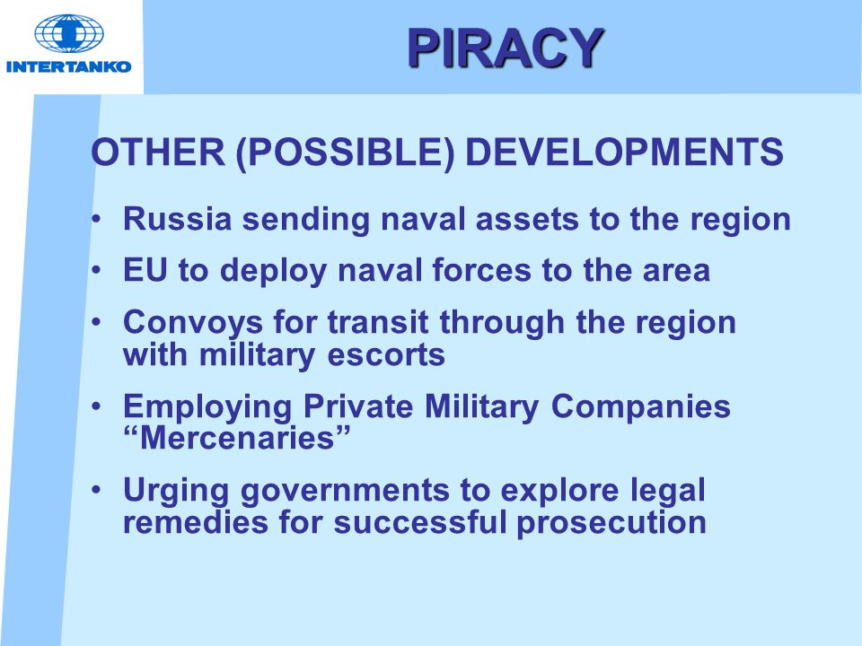 PIRACY OTHER (POSSIBLE) DEVELOPMENTS Russia sending naval assets to the region EU to deploy naval forces to the area Convoys for transit through the region with military escorts Employing Private Military Companies Mercenaries Urging governments to explore legal remedies for successful prosecution