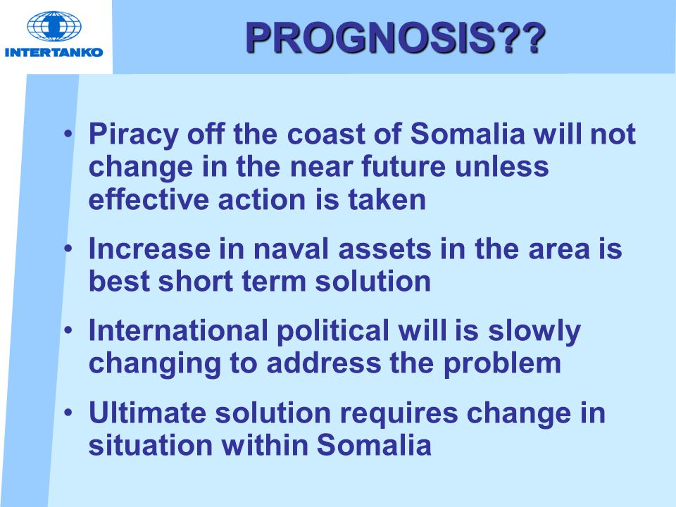 PROGNOSIS?? Piracy off the coast of Somalia will not change in the near future unless effective action is taken Increase in naval assets in the area i