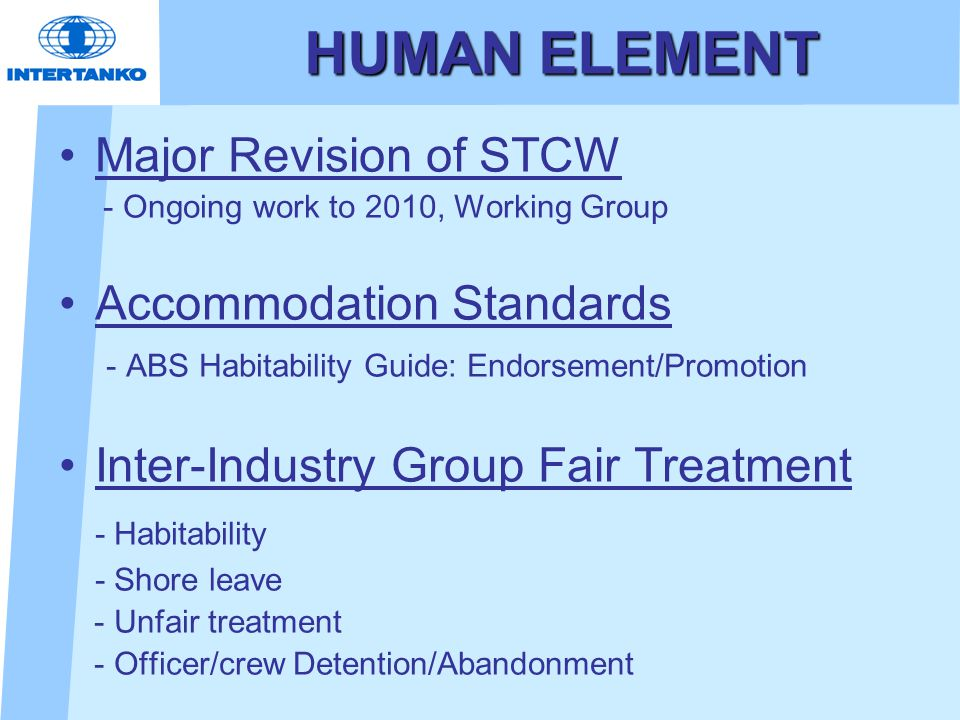 HUMAN ELEMENT Major Revision of STCW - Ongoing work to 2010, Working Group Accommodation Standards - ABS Habitability Guide: Endorsement/Promotion Inter-Industry Group Fair Treatment - Habitability - Shore leave - Unfair treatment - Officer/crew Detention/Abandonment