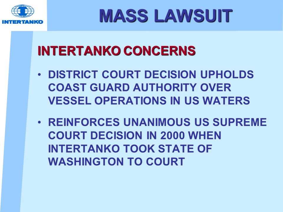 MASS LAWSUIT INTERTANKO CONCERNS DISTRICT COURT DECISION UPHOLDS COAST GUARD AUTHORITY OVER VESSEL OPERATIONS IN US WATERS REINFORCES UNANIMOUS US SUPREME COURT DECISION IN 2000 WHEN INTERTANKO TOOK STATE OF WASHINGTON TO COURT