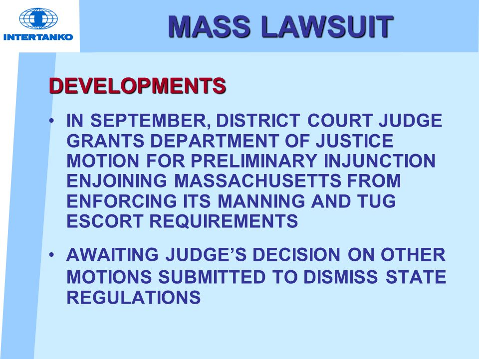 MASS LAWSUIT DEVELOPMENTS IN SEPTEMBER, DISTRICT COURT JUDGE GRANTS DEPARTMENT OF JUSTICE MOTION FOR PRELIMINARY INJUNCTION ENJOINING MASSACHUSETTS FROM ENFORCING ITS MANNING AND TUG ESCORT REQUIREMENTS AWAITING JUDGE'S DECISION ON OTHER MOTIONS SUBMITTED TO DISMISS STATE REGULATIONS