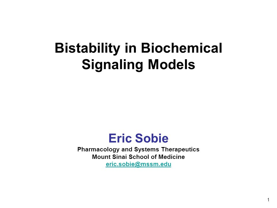 Bistability in Biochemical Signaling Models Eric Sobie Pharmacology and Systems Therapeutics Mount Sinai School of Medicine eric.sobie@mssm.edu 1