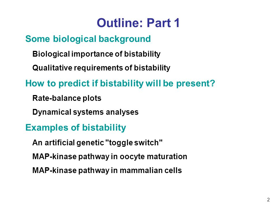 Outline: Part 1 Some biological background Biological importance of bistability Qualitative requirements of bistability How to predict if bistability will be present.