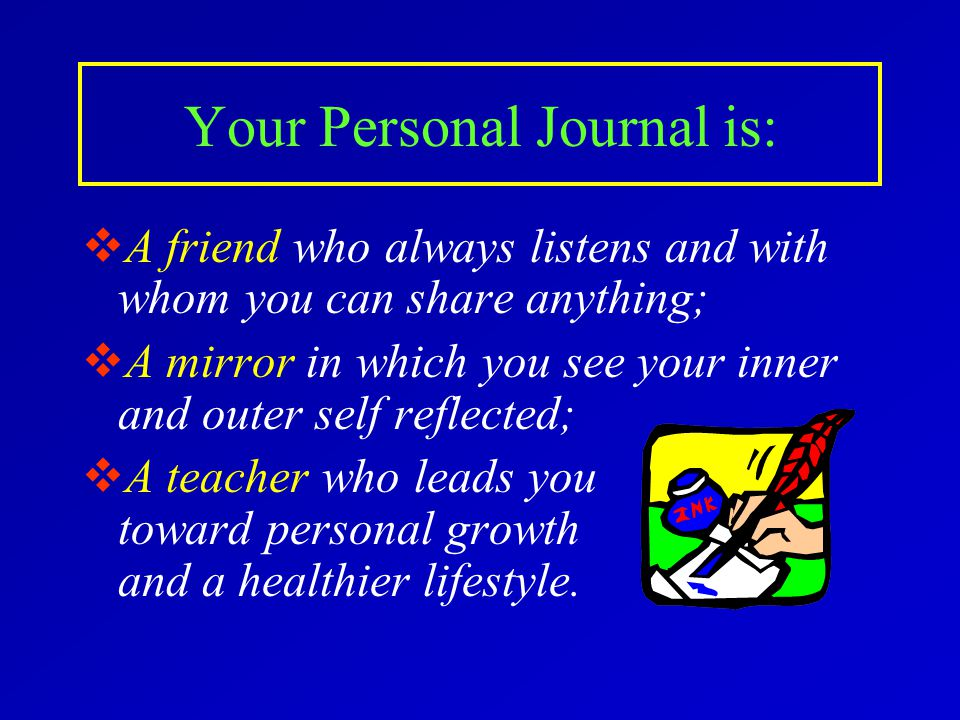 Your Personal Journal is:  A friend who always listens and with whom you can share anything;  A mirror in which you see your inner and outer self reflected;  A teacher who leads you toward personal growth and a healthier lifestyle.