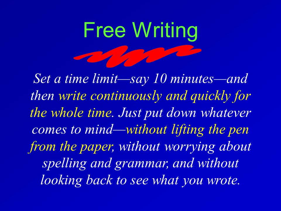 Free Writing Set a time limit—say 10 minutes—and then write continuously and quickly for the whole time.